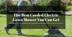 The Best Corded Electric Lawn Mower: How To Make Your Garden Perfect in a Heartbeat