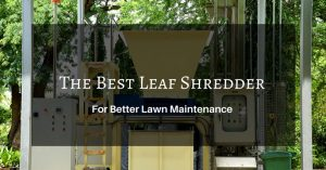 Finding the Best Leaf Shredder 2020 – What You Should Consider?