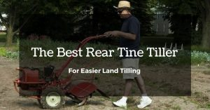 The Best Rear Tine Tiller For Easier Land Tilling