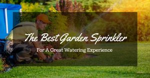 The Best Garden Sprinkler For A Great Watering Experience