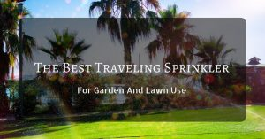 The Best Traveling Sprinkler For Garden And Lawn Use